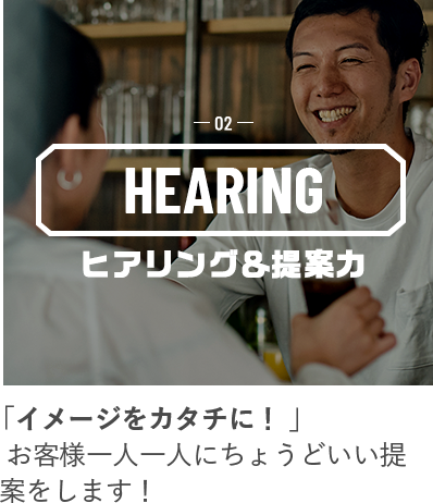 02 HEARING ヒアリング&提案力